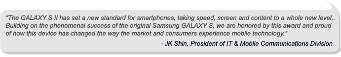"""""""The GALAXY S II has set a new standard for smartphones, taking speed, screen and content to a whole new level,.  Building on the phenomenal success of the original Samsung GALAXY S, we are honored by this award and proud of how this device has changed the way the market and consumers experience mobile technology.""""<br /> - JK Shin, President of IT & Mobile Communications Division"""