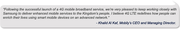 """Following the successful launch of a 4G mobile broadband service, we're very pleased to keep working closely with Samsung to deliver enhanced mobile services to the Kingdom's people. I believe 4G LTE redefines how people can enrich their lives using smart mobile devices on an advanced network.""<br /><br /> -	Khalid Al Kaf, Mobily's CEO and Managing Director<br /><br />"