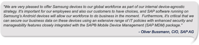 """""""We are very pleased to offer Samsung devices to our global workforce as part of our internal device-agnostic strategy. It's important for our employees and also our customers to have choices, and SAP software running on Samsung's Android devices will allow our workforce to do business in the moment.  Furthermore, it's critical that we can secure our business data on these devices using an extensive range of IT policies with enhanced security and manageability features closely integrated with the SAP® Mobile Device Management (SAP MDM) package.""""<br /> -Oliver Bussmann, CIO, SAP AG<br />"""
