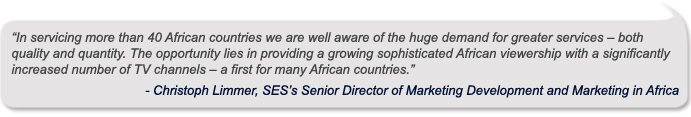 """In servicing more than 40 African countries we are well aware of the huge demand for greater services – both quality and quantity. The opportunity lies in providing a growing sophisticated African viewership with a significantly increased number of TV channels – a first for many African countries,"" - - Christoph Limmer, SES's Senior Director of Marketing Development and Marketing in Africa"