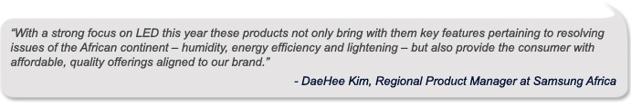 """ With a strong focus on LED this year these products not only bring with them key features pertaining to resolving issues of the African continent – humidity, energy efficiency and lightening – but also provide the consumer with affordable, quality offerings aligned to our brand.""  - DaeHee Kim, Regional Product Manager at Samsung Africa"