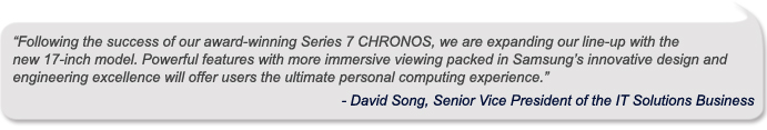 """Following the success of our award-winning Series 7 CHRONOS, we are expanding our line-up with the new 17-inch model. Powerful features with more immersive viewing packed in Samsung's innovative design and engineering excellence will offer users the ultimate personal computing experience,""   David Song, Senior Vice President of the IT Solutions Business"