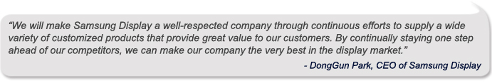 """""""We will make Samsung Display a well-respected company through continuous efforts to supply a wide variety of customized products that provide great value to our customers. By continually staying one step ahead of our competitors, we can make our company the very best in the display market."""" - DongGun Park, CEO of Samsung Display"""