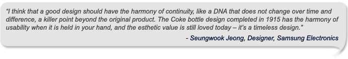I think that a good design should have the harmony of continuity, like a DNA that does not change over time and difference, a killer point beyond the original product. The Coke bottle design completed in 1915 has the harmony of usability when it is held in your hand, and the esthetic value is still loved today – it's a timeless design.