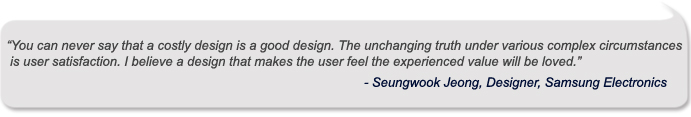 You can never say that a costly design is a good design. The unchanging truth under various complex circumstances is user satisfaction. I believe a design that makes the user feel the experienced value will be loved.
