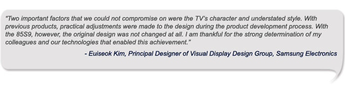 """Two important factors that we could not compromise on were the TV's character and understated style. With previous products, practical adjustments were made to the design during the product development process. With the 85S9, however, the original design was not changed at all. I am thankful for the strong determination of my colleagues and our technologies that enabled this achievement."""