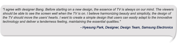 I agree with designer Bang. Before starting on a new design, the essence of TV is always on our mind. The viewers should be able to see the screen well when the TV is on. I believe harmonizing beauty and simplicity, the design of the TV should move the users' hearts. I want to create a simple design that users can easily adapt to the innovative technology and deliver a tenderness feeling, maintaining the essential qualities