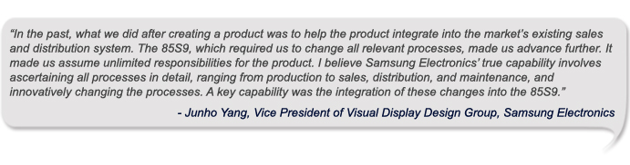 """In the past, what we did after creating a product was to help the product integrate into the market's existing sales and distribution system. The 85S9, which required us to change all relevant processes, made us advance further. It made us assume unlimited responsibilities for the product. I believe Samsung Electronics' true capability involves ascertaining all processes in detail, ranging from production to sales, distribution, and maintenance, and innovatively changing the processes. A key capability was the integration of these changes into the 85S9"