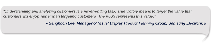 """Understanding and analyzing customers is a never-ending task. True victory means to target the value that customers will enjoy, rather than targeting customers. The 85S9 represents this value."