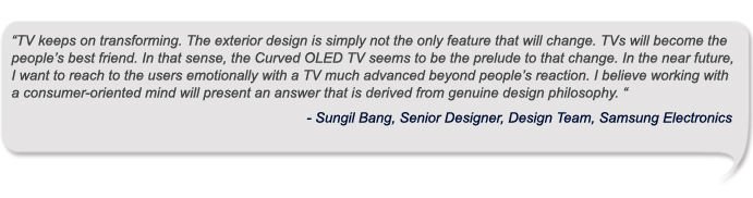 TV keeps on transforming. The exterior design is simply not the only feature that will change. TVs will become the people's best friend. In that sense, the Curved OLED TV seems to be the prelude to that change. In the near future, I want to reach to the users emotionally with a TV much advanced beyond people's reaction. I believe working with a consumer-oriented mind will present an answer that is derived from genuine design philosophy