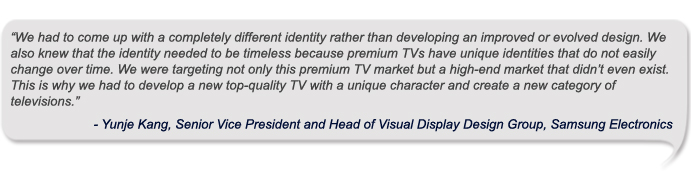 """We had to come up with a completely different identity rather than developing an improved or evolved design. We also knew that the identity needed to be timeless because premium TVs have unique identities that do not easily change over time. We were targeting not only this premium TV market but a high-end market that didn't even exist. This is why we had to develop a new top-quality TV with a unique character and create a new category of televisions."