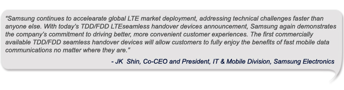 """""""Samsung continues to accelearate global LTE market deployment, addressing technical challenges faster than anyone else. With today's TDD/FDD LTEseamless handover devices announcement, Samsung again demonstrates the company's commitment to driving better, more convenient customer experiences. The first commercially available TDD/FDD seamless handover devices will allow customers to fully enjoy the benefits of fast mobile data communications no matter where they are."""""""