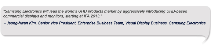 """Samsung Electronics will lead the world's UHD products market by aggressively introducing UHD-based commercial displays and monitors, starting at IFA 2013."""