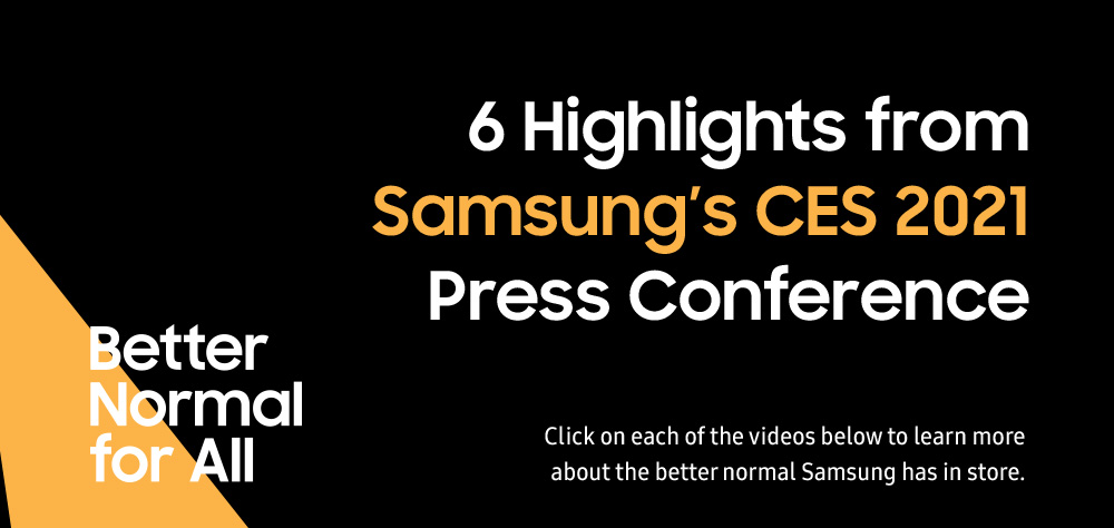 6 Highlights from Samsung's CES 2021 Press Conference, Click on each of the videos below to learn more about the better normal Samsung has in store. Batter Normal for All