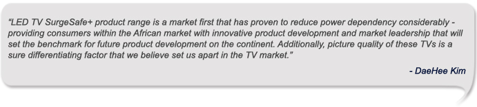 """LED TV SurgeSafe+ product range is a market first that has proven to reduce power dependency considerably - providing consumers within the African market with innovative product development and market leadership that will set the benchmark for future product development on the continent. Additionally, picture quality of these TVs is a sure differentiating factor that we believe set us apart in the TV market.""  - DaeHee Kim"
