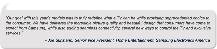 """Our goal with this year's models was to truly redefine what a TV can be while providing unprecedented choice to the consumer. We have delivered the incredible picture quality and beautiful design that consumers have come to expect from Samsung, while also adding seamless connectivity, several new ways to control the TV and exclusive services.""<br /> -Joe Stinziano, Senior Vice President, Home Entertainment, Samsung Electronics America</p> <p>"