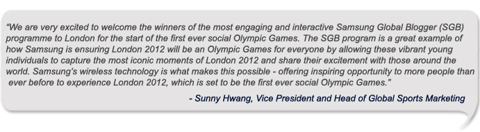 We are very excited to welcome the winners of the most engaging and interactive Samsung Global Blogger (SGB) programme to London for the start of the first ever social Olympic Games. The SGB program is a great example of how Samsung is ensuring London 2012 will be an Olympic Games for everyone by allowing these vibrant young individuals to capture the most iconic moments of London 2012 and share their excitement with those around the world. Samsung's wireless technology is what makes this possible - offering inspiring opportunity to more people than ever before to experience London 2012, which is set to be the first ever social Olympic Games
