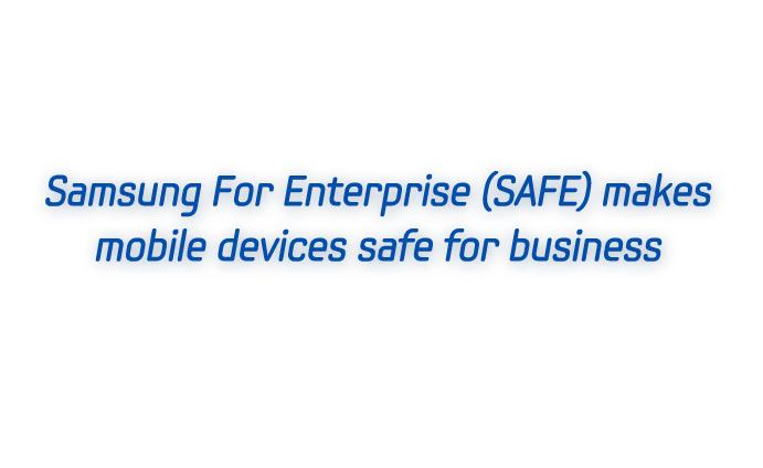 Samsung For Enterprise (SAFE) makes mobile devices safe for