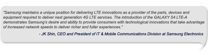 """Samsung maintains a unique position for delivering LTE innovations as a provider of the parts, devices and equipment required to deliver next generation 4G LTE services. The introduction of the GALAXY S4 LTE-A demonstrates Samsung's desire and ability to provide consumers with technological innovations that take advantage of increased network speeds to deliver richer and fuller experiences."""