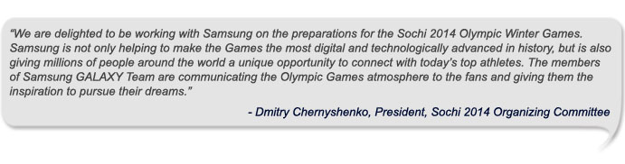 We are delighted to be working with Samsung on the preparations for the Sochi 2014 Olympic Winter Games. Samsung is not only helping to make the Games the most digital and technologically advanced in history, but is also giving millions of people around the world a unique opportunity to connect with today's top athletes. The members of Samsung GALAXY Team are communicating the Olympic Games atmosphere to the fans and giving them the inspiration to pursue their dreams