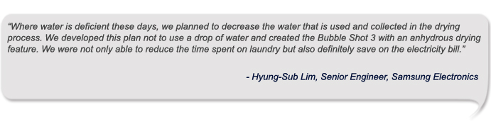 """""""Where water is deficient these days, we planned to decrease the water that is used and collected in the drying process. We developed this plan not to use a drop of water and created the Bubble Shot 3 with an anhydrous drying feature. We were not only able to reduce the time spent on laundry but also definitely save on the electricity bill."""""""