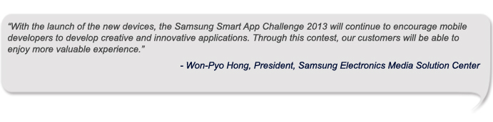 """With the launch of the new devices, the Samsung Smart App Challenge 2013 will continue to encourage mobile developers to develop creative and innovative applications. Through this contest, our customers will be able to enjoy more valuable experience."""