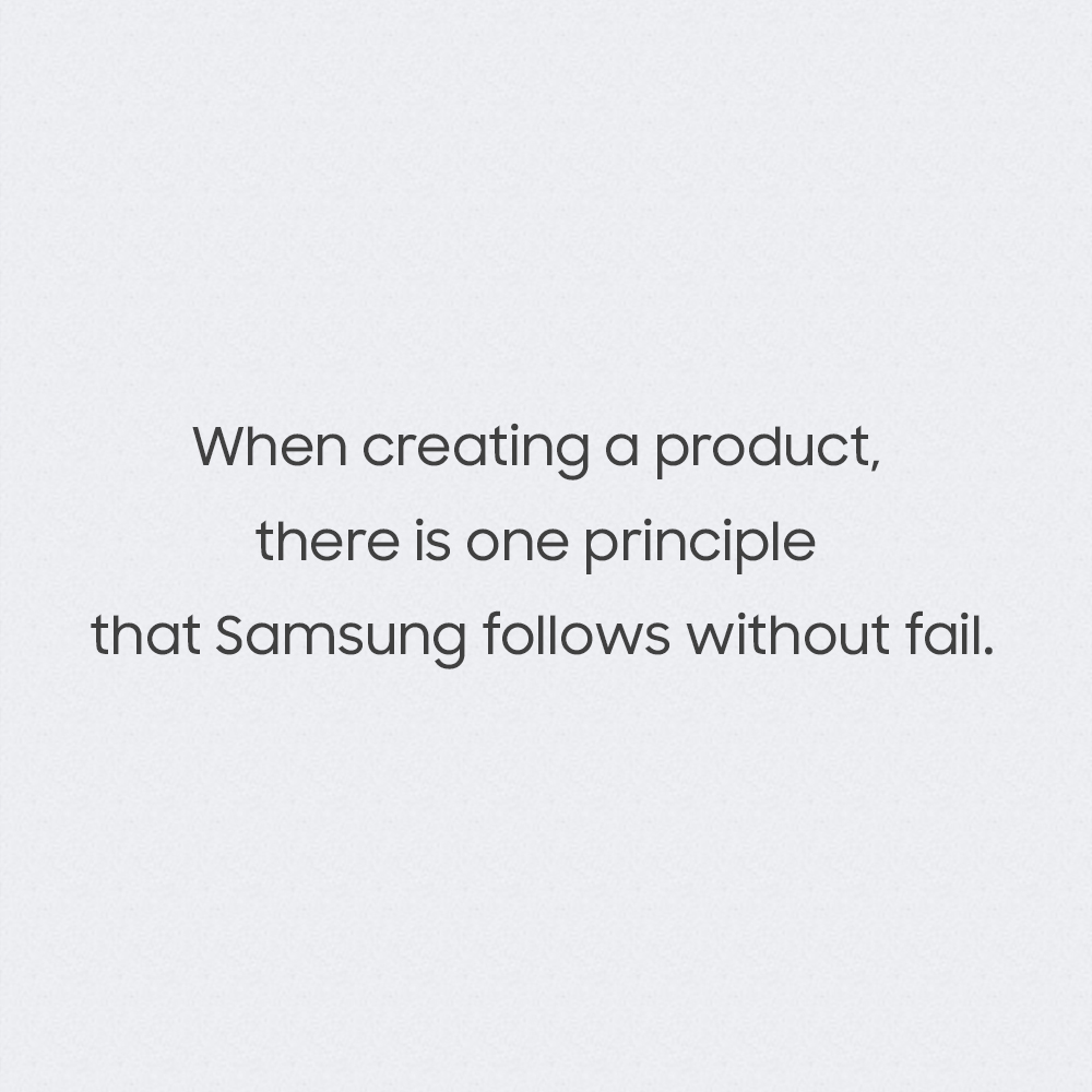 When creating a product, there is one principle that Samsung follows without fail.