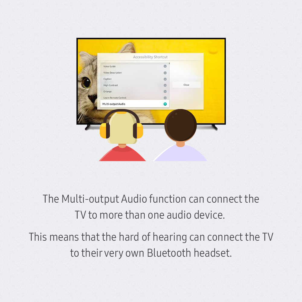 The Multi-output Audio function can connect the TV to more than one audio device. This means that the hard of hearing can connect the TV to their very own Bluetooth headset.