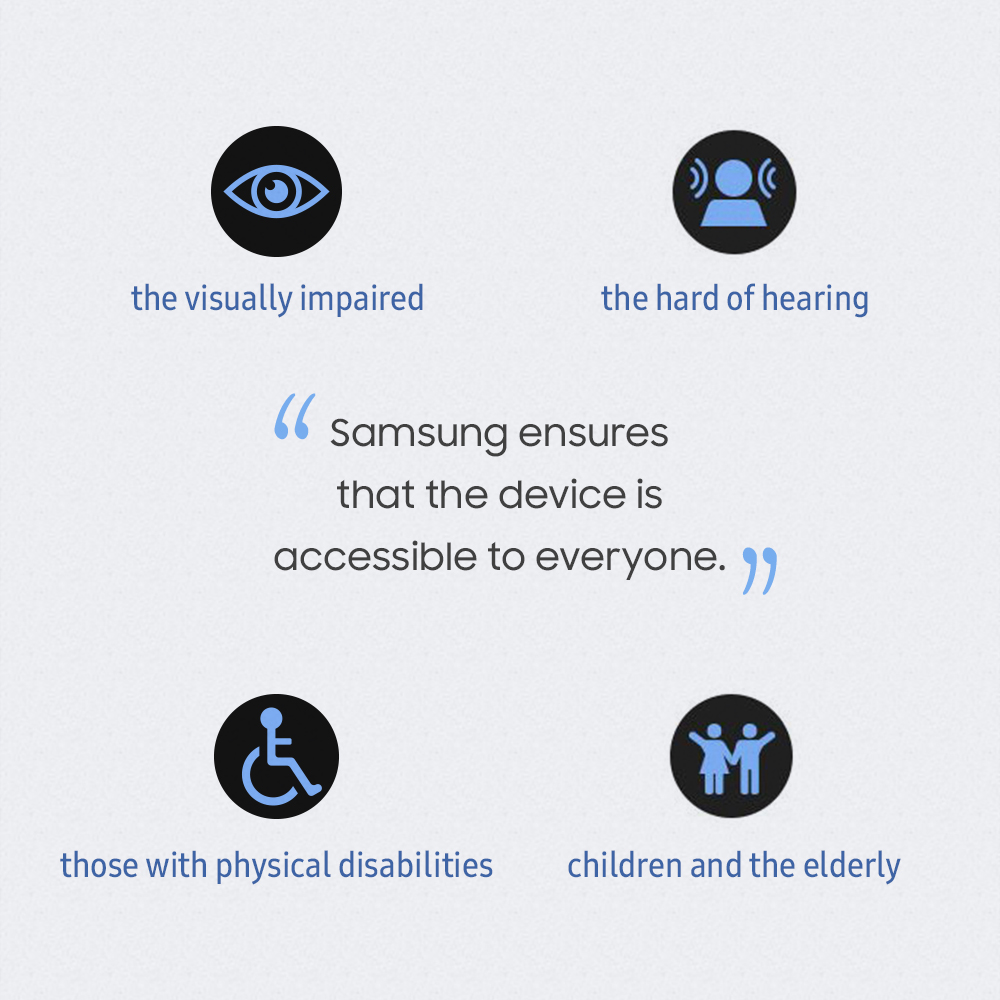 Samsung ensures that the device is accessible to everyone - the visually impaired, the hard of hearing, those with physical disabilities, children and the elderly.