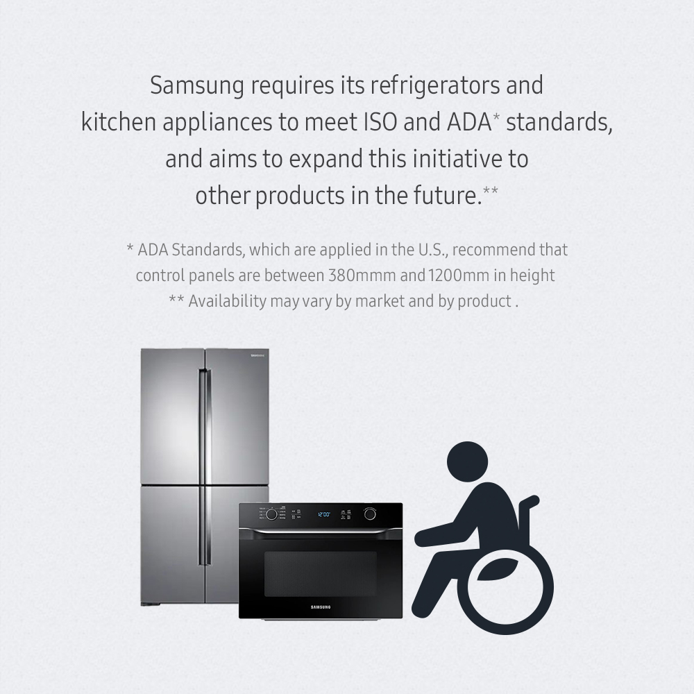 Samsung requires its refrigerators and kitchen appliances to meet ISO and ADA *standards, and aims to expand this initiative to other products in the future.** (*ADA Standards, which are applied in the U.S., recommend that control panels are between 380mm and 1200mm in height.) (**Availability may vary by market and by product.)